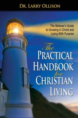The Practical Handbook for Christian Living: The Believers Guide to Growing in Christ and living with Purpose