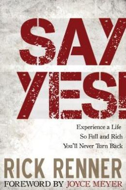 Say Yes!: Experience a Life So Full and Rich You'll Never Turn Back