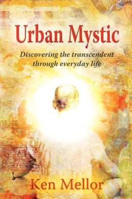 Urban Mystic, Discovering The Transcendent Through Everyday Life