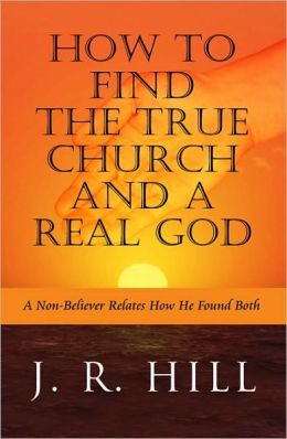 How to Find the True Church and a Real God: A Non-believer Relates How He Found Both