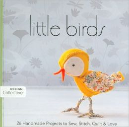 Little Birds: 26 Handmade Projects to Sew, Stitch, Quilt & Love