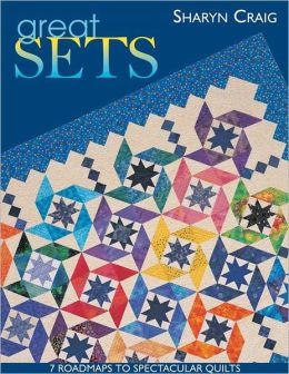 Great Sets: 7 Roadmaps to Spectacular Quilts