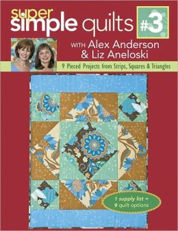 Super Simple Quilts #3 with Alex Anderson & Liz Aneloski: 9 Pieced Projects from Strips, Squares & Triangles (PagePerfect NOOK Book)