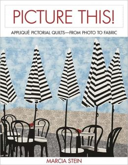 Picture This!: Capture the Essence of a Photograph in Your Pictorial Quilt