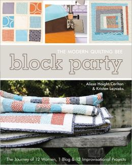 Block Party--The Modern Quilting Bee: The Journey of 12 Women, 1 Blog, & 12 Improvisational Projects