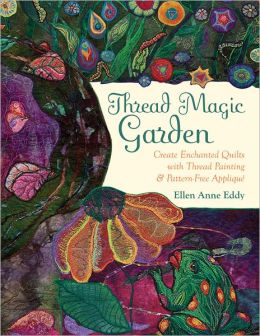 Thread Magic Garden: Create Enchanted Quilts with Thread Painting & Pattern-Free Applique