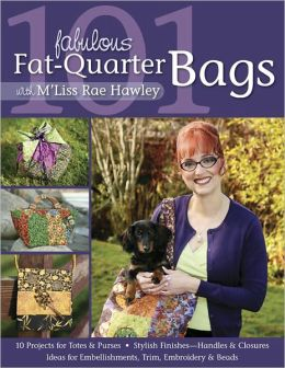 101 Fabulous Fat-Quarter Bags With M Liss Rae Hawley: 10 Projects for Totes & Purses, Ideas for Embellishments, Trim, Embroidery & Beads, Stylish Finishes???Handles & Closures (PagePerfect NOOK Book)