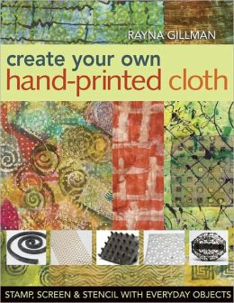 Create Your Own Hand Printed Cloth: Stamp, Screen & Stencil with Everyday Objects (PagePerfect NOOK Book)