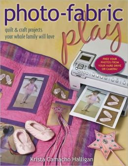 Photo Fabric Play: Quilt & Craft Projects Your Whole Family Will Love (PagePerfect NOOK Book)