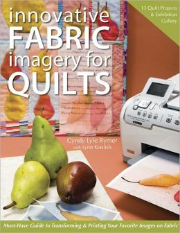 Innovative Fabric Imagery For Quilts: Must-Have Guide to Transforming & Printing Your Favorite Images on Fabric