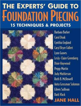 Experts Guide To Foundation Piecing: 15 Techniques & Projects from Barbara Barber Carol Doak Cynthia England Caryl Bryer Fallert Lynn Graves Lesly-Claire Greenberg Jane Hall Dixie Haywood Peggy Martin Judy