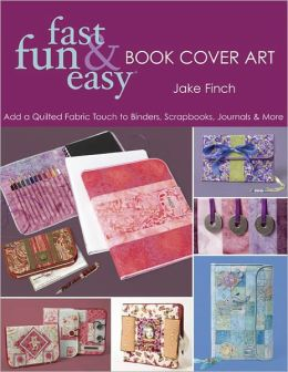 Fast Fun & Easy Book Cover Art: Add a Quilted Fabric Touch to Binders, Scrapbooks, Journals & More