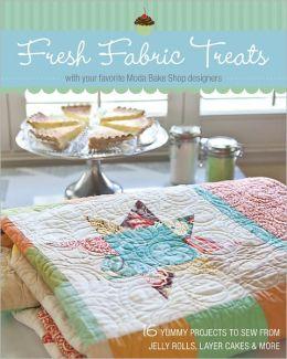 Fresh Fabric Treats: 16 Yummy Projects to Sew from Jelly Rolls, Layer Cakes & More with Your Favorite Moda Bake Shop Designers