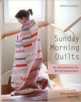 Sunday Morning Quilts: 16 Modern Scrap Projects - Sort, Store, and Use Every Last Bit of Your Treasured Fabrics