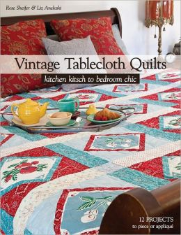 Vintage Tablecloth Quilts: Kitchen Kitsch to Bedroom Chic * 12 Projects to Piece or Applique