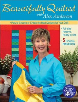 Beautifully Quilted with Alex Anderson: How to Choose or Create the Best Designs for Your Quilt, 5 Timeless Projects, Full-Size Patterns, Ready to Use (PagePerfect NOOK Book)