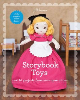 Storybook Toys: Sew 16 Projects from Once Upon a Time * Dolls, Puppets, Softies & More