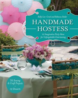 Handmade Hostess: 12 Imaginative Party Ideas for Unforgettable Entertaining 36 Sewing & Craft Projects * 12 Desserts