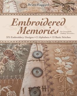 Embroidered Memories: 375 Embroidery Designs * 2 Alphabets * 13 Basic Stitches * For Crazy Quilts, Clothing, Accessories...
