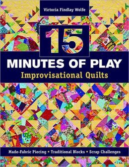 15 minutes of Play -- Improvisational Quilts: Made-Fabric Piecing * Traditional Blocks * Scrap Challenges