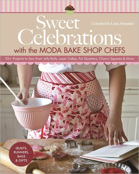 Sweet Celebrations with Moda Bakeshop Chefs: 35 Projects to Sew from Jelly Rolls, Layer Cakes, Fat Quarters, Charm Squares &amp; More