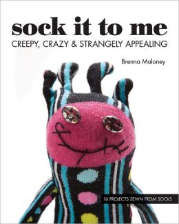 Sock It To Me: Creepy, Crazy & Strangely Appealing * 16 Projects Sewn from Socks