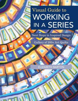 Visual Guide to Working in a Series: Next Steps in Inspired Design * Gallery of 200+ Art Quilts