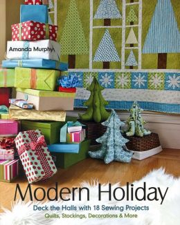 Modern Holiday: Deck the Halls with 18 Sewing Projects * Quilts, Stockings, Decorations & More