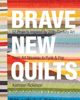 Brave New Quilts: 12 Projects Inspired by 20th-Century Art ? From Art Nouveau to Punk & Pop