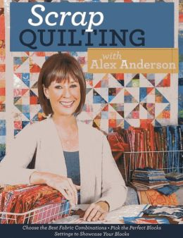 Scrap Quilting with Alex Anderson: Choose the Best Fabric Combinations * Pick the Perfect Blocks * Settings to Showcase Your Blocks