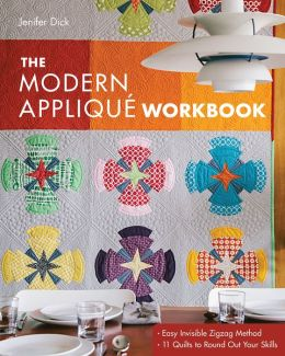 The Modern Appliqué Workbook: Easy Invisible Zigzag Method * 11 Quilts to Round Out Your Skills