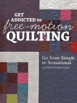 Get Addicted to Free-Motion Quilting: Go from Simple to Sensational with Sheila Sinclair Snyder