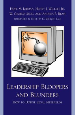 Leadership Bloopers and Blunders: How to Dodge Legal Minefields Hope M. Jordan, Henry I., Jr. Willett, Dr. George W. Selig and Andrea P. Beam