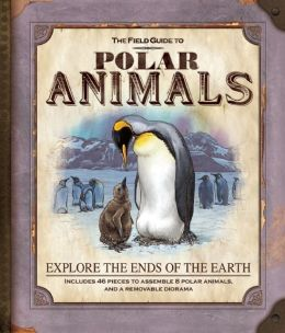 The Field Guide to Polar Animals: Explore the Ends of the Earth
