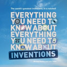 Everything You Need to Know About Inventions: The world's greatest inventions, in a nutshell