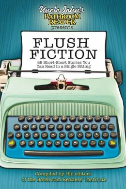 Uncle John's Bathroom Reader Presents Flush Fiction: 87 Short Short Stories You Can Read in a Single Sitting