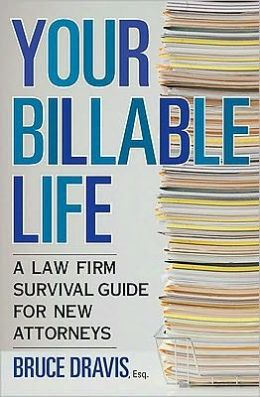 Your Billable Life: A Law Firm Survival Guide for New Attorneys