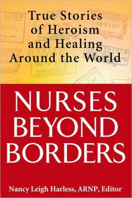 Nurses Beyond Borders: True Stories of Heroism and Healing Around the World