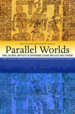 Parallel Worlds: Genre, Discourse, and Poetics in Contemporary, Colonial, and Classic Maya Literature