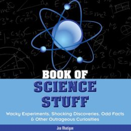 Book of Science Stuff: Wacky experiments, schocking discoveries, odd facts &other outrageous curiosities