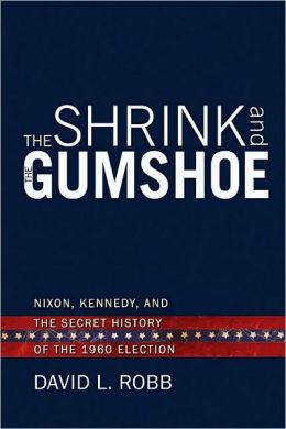 The Shrink and the Gumshoe: Nixon, Kennedy and the Secret History of the 1960 Election