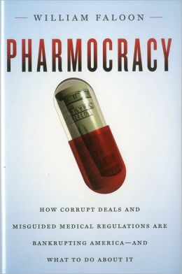 Pharmocracy: How Corrupt Deals and Misguided Medical Regulations Are Bankrupting America--and What to Do About It