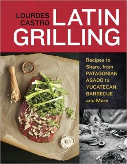Latin Grilling: Recipes to Share, from Argentine Asado to Yucatecan Barbecue and More