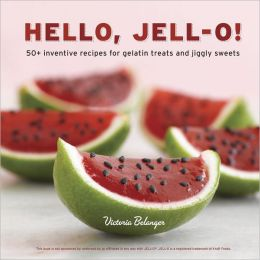 Hello, Jell-O!: 50+ Inventive Recipes for Gelatin Treats and Jiggly Sweets