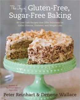 The Joy of Gluten-Free, Sugar-Free Baking: 80 Low-Carb Recipes That Offer Solutions for Celiac Disease, Diabetes, and Weight Loss