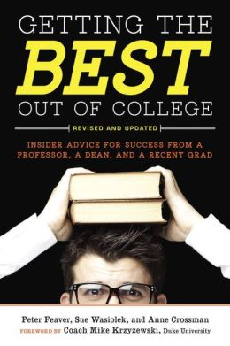 Getting the Best Out of College: Insider Advice for Success from a Professor, a Dean, and a Recent Grad (Revised and Updated)
