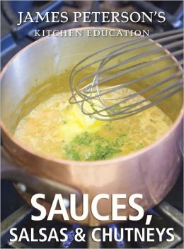 Sauces, Salsas, and Chutneys: James Peterson's Kitchen Education: Recipes and Techniques from Cooking