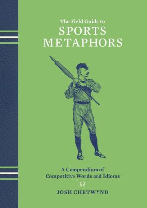The Field Guide to Sports Metaphors: A Compendium of Competitive Words and Idioms