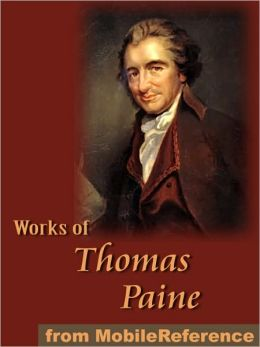 Works of Thomas Paine: Includes Common Sense, The American Crisis, The Rights of Man, The Age of Reason and A Letter Addressed to the Abbe Raynal.