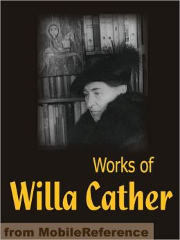 Works of Willa Cather: Alexander's Bridge, O Pioneers!, Song of the Lark, My Antonia, One of Ours, Stories & more